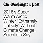 2016's Super Warm Arctic Winter 'Extremely Unlikely' Without Climate Change, Scientists Say | Chris Mooney