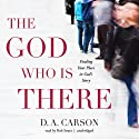 The God Who Is There: Finding Your Place in God's Story (       UNABRIDGED) by D. A. Carson Narrated by Bob Souer