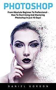 Photoshop: From Absolute Beginner To Professional - How To Start Using And Mastering Photoshop In Just 10 Days! (Adobe Photoshop, Photoshop, Digital Photography)