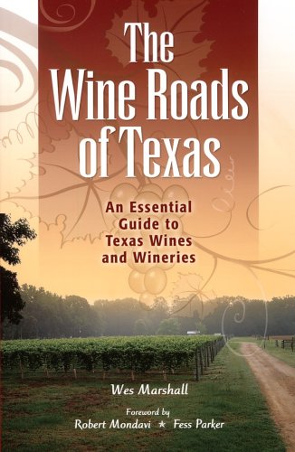The Wine Roads of Texas: An Essential Guide to Texas Wines and Wineries