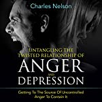 Untangling the Twisted Relationship of Anger and Depression: Getting to the Source of Uncontrolled Anger to Contain It | Charles Nelson