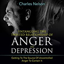Untangling the Twisted Relationship of Anger and Depression: Getting to the Source of Uncontrolled Anger to Contain It (       UNABRIDGED) by Charles Nelson Narrated by Detris D. Brown