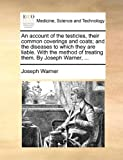 An account of the testicles, their common coverings and coats; and the diseases to which they are liable. With the method of treating them. By Joseph Warner, ...
