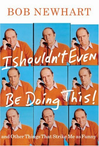 I Shouldn't Even Be Doing This: And Other Things That Strike Me as Funny, BOB NEWHART