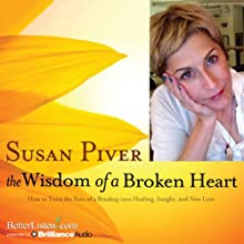 The Wisdom of a Broken Heart: How to Turn the Pain of a Breakup into Healing, Insight, and New Love | Livre audio Auteur(s) : Susan Piver Narrateur(s) : Susan Piver