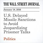 U.S. Delayed Missile Sanctions to Avoid Jeopardizing Prisoner Talks | Jay Solomon