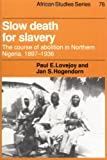 Slow Death for Slavery: The Course of Abolition in Northern Nigeria 1897-1936 (African Studies) (052144702X) by Lovejoy, Paul E.