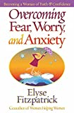 Overcoming Fear, Worry, and Anxiety: Becoming a Woman of Faith and Confidence