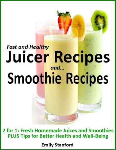 Fast and Healthy Juicer Recipes / Swift and Satisfying Smoothie Recipes: 2 in 1: Fresh Homemade Juices and Smoothies PLUS...  Tips for Better Health and Well-Being by Emily Stanford