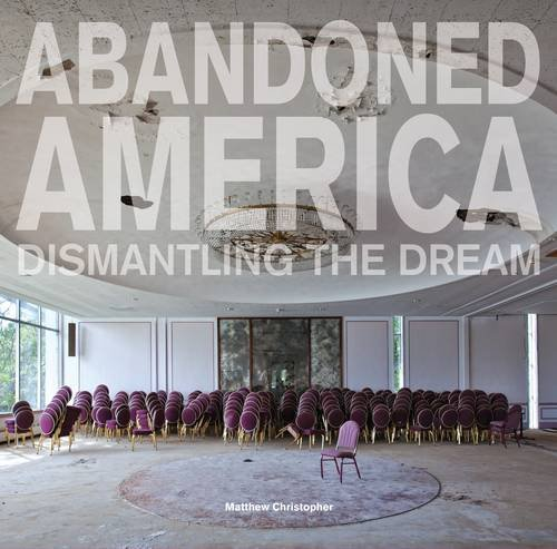 christopher-matthew-abandoned-america-dismantling-the-dream