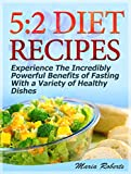 5:2 Diet Recipes: Experience The Incredibly Powerful Benefits of Fasting With a Variety of Healthy Dishes (5 2 Diet Recipes, 5 2 for Beginners, 5 2 Diet Cookbook)