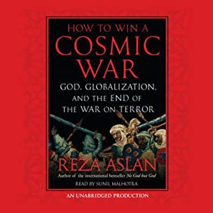 How to Win a Cosmic War: God, Globalization, and the End of the War on Terror | [Reza Aslan]