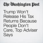Trump Won't Release His Tax Returns Because People Don't Care, Top Adviser Says | John Wagner