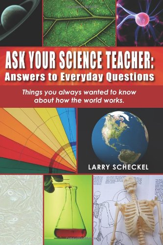 Ask Your Science Teacher: Answers to Everyday Questions: Things you always wanted to know about how the world works.