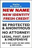 NEW NAME - NEW IDENTITY - FRESH CREDIT - BE PROTECTED AND ANONYMOUS - NO ATTORNEY! - LEGAL, FAST, EASY &amp; INEXPENSIVE - HOW TO BOOK AND GUIDE FOR SMART DUMMIES