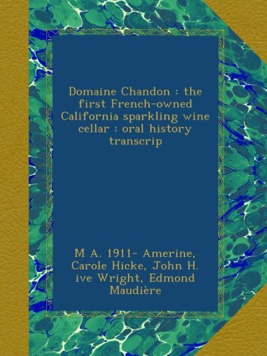 Domaine Chandon : the first French-owned California sparkling wine cellar : oral history transcrip by M A. 1911- Amerine, Carole Hicke, John H. ive Wright, Edmond Maudière