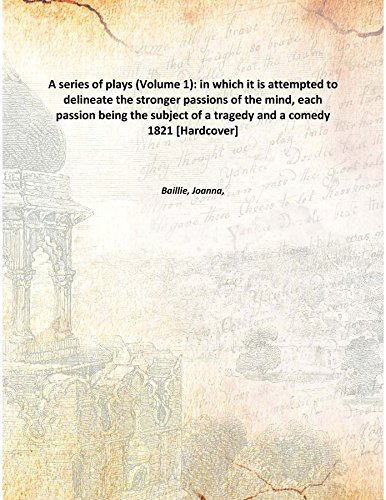 A series of plays (Volume 1): in which it is attempted to delineate the stronger passions of the mind, each passion being the subject of a tragedy and a comedy 1821 [Hardcover] PDF