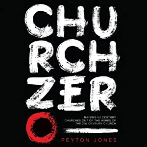 Church Zero: Raising 1st Century Churches Out of the Ashes of the 21st Century Church | [Peyton Jones]
