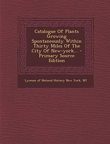 Catalogue of Plants Growing Spontaneously Within Thirty Miles of the City of New-York... - Primary Source Edition