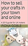 How to sell your crafts in your town and online: A 2015 guide for UK makers