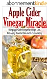 Apple Cider Vinegar Miracle - Using Apple Cider Vinegar For Weight Loss, Anti Aging, Beautiful Skin And To Feel Amazing (Apple Cider Vinegar For Weight Loss Book) (English Edition)
