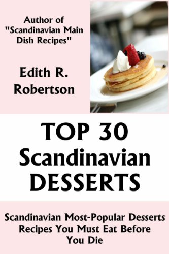 Top 30 Scandinavian Most-Popular Dessert Recipes You Must Eat Before You Die by Edith R. Robertson