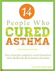14 People Who Cured Asthma: How 14 People Completely Cured Asthma in Themselves, Their Children & Their Patients
