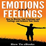 Emotions and Feelings: How to Master Your Emotions and Feelings and Achieve Your Goals |  How To eBooks