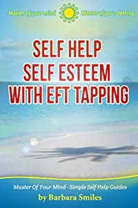 Self Help Self Esteem With EFT Tapping - Master Of Your Mind - Master Of Your Destiny (Master Of Your Mind - Simple Self Help Guides Book 3)