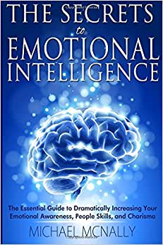 The Secrets To Emotional Intelligence: The Essential Guide To Dramatically Increasing Your Emotional Awareness, People Skills, And Charisma
