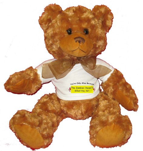 You're Only Alive Because The Zombies Haven't Killed You Yet Plush Teddy Bear with WHITE T-Shirt