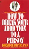 How to Break Your Addiction to a Person: When and Why Love Doesnt Work, and What to Do About It
