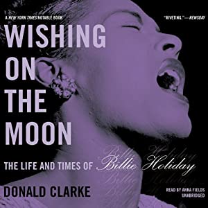 Wishing on the Moon: The Life and Times of Billie Holiday (       UNABRIDGED) by Donald Clarke Narrated by Anna Fields