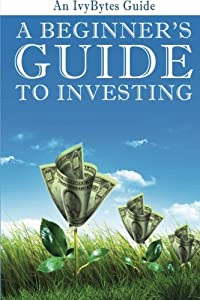 A Beginner's Guide to Investing: How to Grow Your Money the Smart and Easy Way from CreateSpace Independent Publishing Platform
