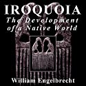 Iroquoia: The Development of a Native World: Iroquois & Their Neighbors Audiobook by William Engelbrecht Narrated by Caleb Rector