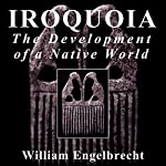 Iroquoia: The Development of a Native World: Iroquois & Their Neighbors | William Engelbrecht