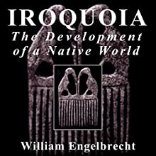 Iroquoia: The Development of a Native World: Iroquois & Their Neighbors (       UNABRIDGED) by William Engelbrecht Narrated by Caleb Rector