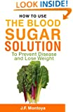 Blood Sugar Solution: How To Use The Blood Sugar Solution To Prevent Disease and Lose Weight