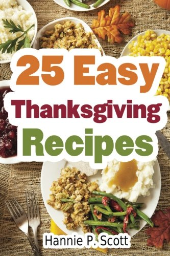25 Easy Thanksgiving Recipes: Delicious Thanksgiving Recipes Cookbook by Hannie P. Scott