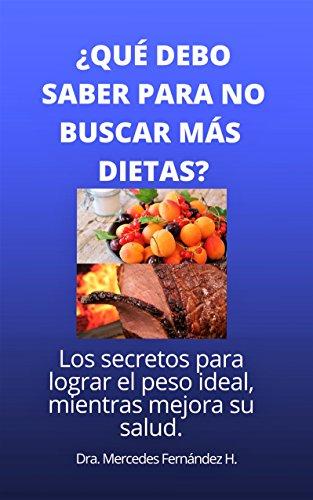 ¿QUÉ DEBO SABER PARA NO BUSCAR MÁS DIETAS?: Los secretos para lograr su peso ideal, mientras mejora su salud