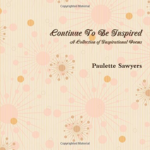 Continue To Be Inspired: A Collection of Inspirational Poems