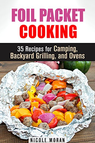 Foil Packet Cooking: 35 Easy and Tasty Recipes for Camping, Backyard Grilling, and Ovens (Quick and Easy Microwave Meals) by Nicole Moran