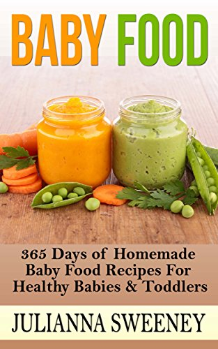 Baby Food:  365 Days of Homemade Baby Food Recipes For Healthy Babies & Toddlers (Organic, Homemade, Natural, Healthy Recipes) by Julianna Sweeney