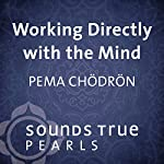 Working Directly with the Mind: How to Get to the Root of Suffering and Happiness | Pema Chodron