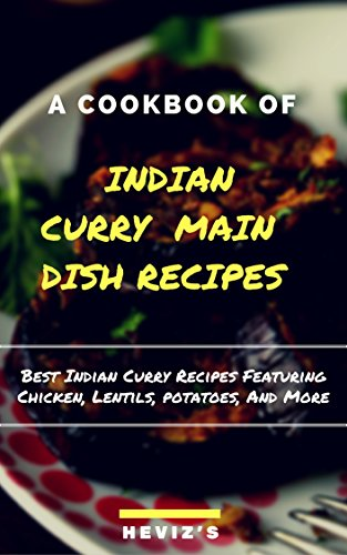 Indian Curry Main Dish Recipes Cook up the Best Indian Curry Recipes Featuring Chicken, Lentils, Potatoes, And More by Heviz's