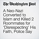 A Neo-Nazi Converted to Islam and Killed 2 Roommates for 'Disrespecting' His Faith, Police Say | Amy B Wang