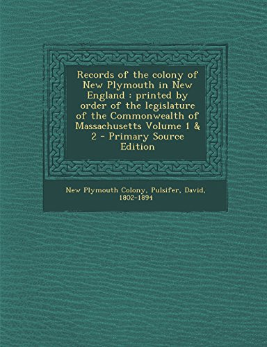Records of the colony of New Plymouth in New England: printed by order of the legislature of the Commonwealth of Massachusetts Volume 1 & 2 - Primary Source Edition