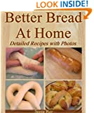 Better Bread At Home: Make Your Own Fresh-Baked Bagels, French Baguettes, English Muffins, Soft Pretzels, Pizzas, Artisan Loaves, Cinnamon Rolls and More