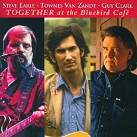 Steve Earle, Townes Van Zandt, Guy Clark - Together At The Bluebird Caf�
