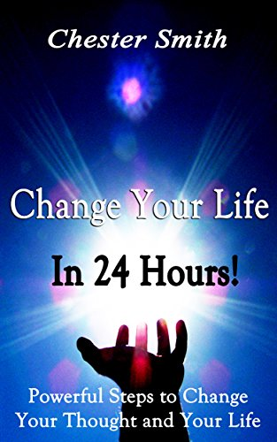 Change Your Life In 24 Hours!: Powerful Steps To Change Your Thought And Your Life